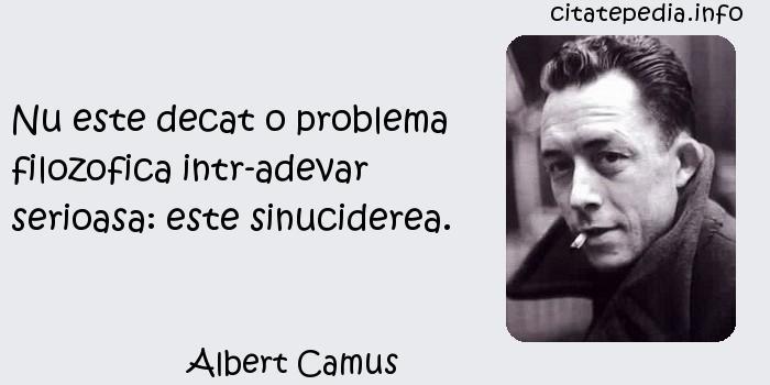 Albert Camus - Nu este decat o problema filozofica intr-adevar serioasa: este sinuciderea.