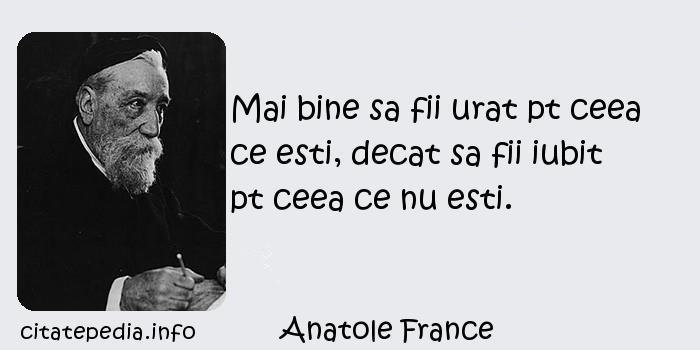 Anatole France - Mai bine sa fii urat pt ceea ce esti, decat sa fii iubit pt ceea ce nu esti.