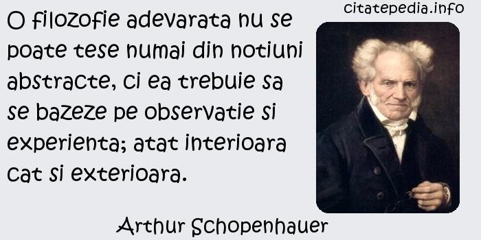 Arthur Schopenhauer - O filozofie adevarata nu se poate tese numai din notiuni abstracte, ci ea trebuie sa se bazeze pe observatie si experienta; atat interioara cat si exterioara.