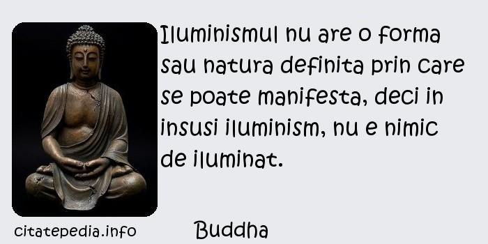 Buddha - Iluminismul nu are o forma sau natura definita prin care se poate manifesta, deci in insusi iluminism, nu e nimic de iluminat.