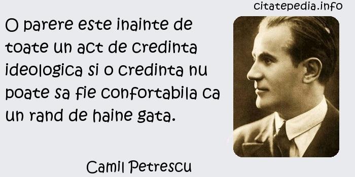 Camil Petrescu - O parere este inainte de toate un act de credinta ideologica si o credinta nu poate sa fie confortabila ca un rand de haine gata.