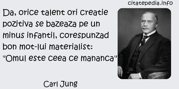 Carl Jung - Da, orice talent ori creatie pozitiva se bazeaza pe un minus infantil, corespunzad bon mot-lui materialist: