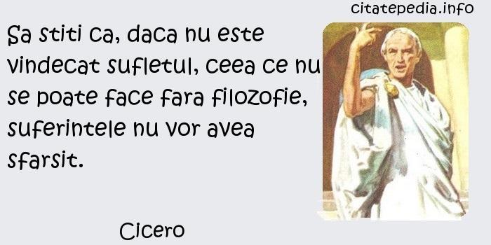 Cicero - Sa stiti ca, daca nu este vindecat sufletul, ceea ce nu se poate face fara filozofie, suferintele nu vor avea sfarsit.