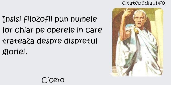 Cicero - Insisi filozofii pun numele lor chiar pe operele in care trateaza despre dispretul gloriei.