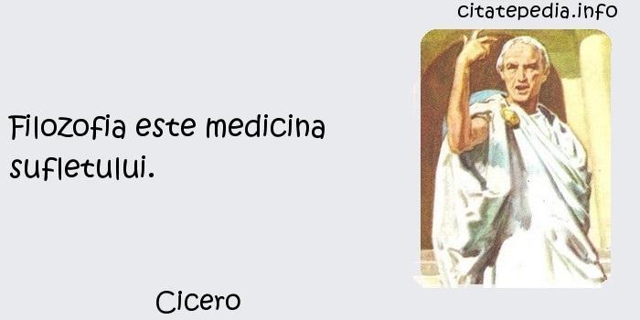 Cicero - Filozofia este medicina sufletului.