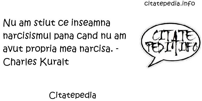 Citatepedia - Nu am stiut ce inseamna narcisismul pana cand nu am avut propria mea narcisa. - Charles Kuralt