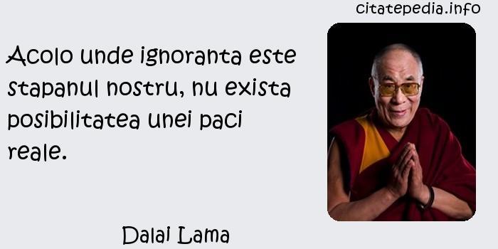 Dalai Lama - Acolo unde ignoranta este stapanul nostru, nu exista posibilitatea unei paci reale.