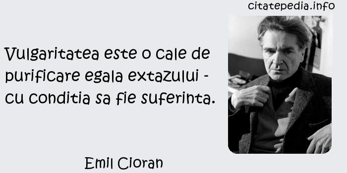 Emil Cioran - Vulgaritatea este o cale de purificare egala extazului - cu conditia sa fie suferinta.