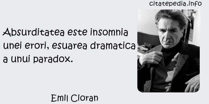 Emil Cioran - Absurditatea este insomnia unei erori, esuarea dramatica a unui paradox.