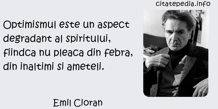 Emil Cioran - Optimismul este un aspect degradant al spiritului, fiindca nu pleaca din febra, din inaltimi si ameteli.