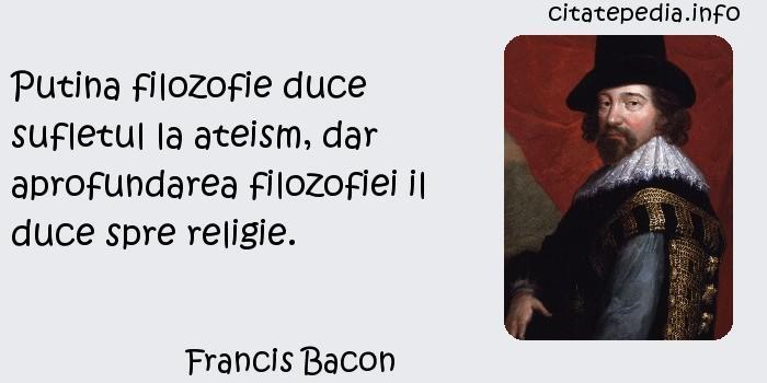 Francis Bacon - Putina filozofie duce sufletul la ateism, dar aprofundarea filozofiei il duce spre religie.