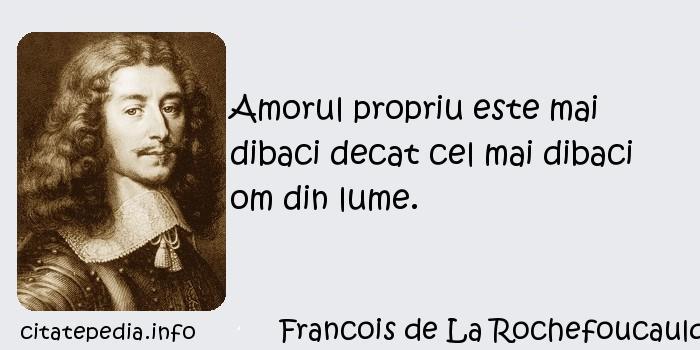 Francois de La Rochefoucauld - Amorul propriu este mai dibaci decat cel mai dibaci om din lume.