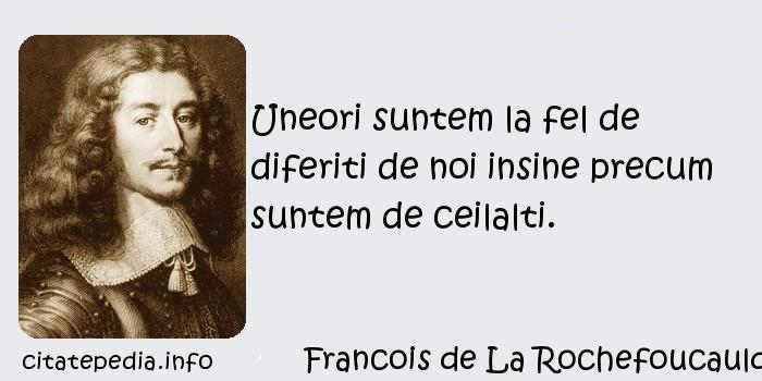 Francois de La Rochefoucauld - Uneori suntem la fel de diferiti de noi insine precum suntem de ceilalti.