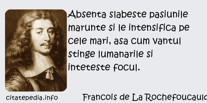 Francois de La Rochefoucauld - Absenta slabeste pasiunile marunte si le intensifica pe cele mari, asa cum vantul stinge lumanarile si inteteste focul.
