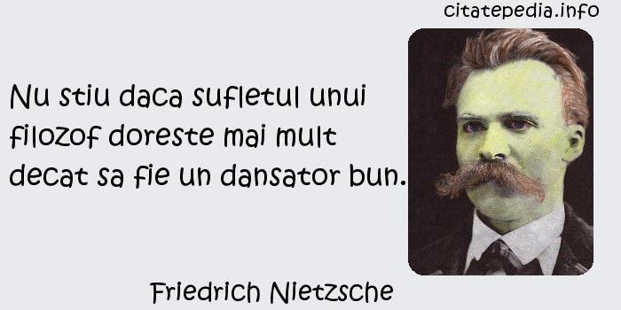 Friedrich Nietzsche - Nu stiu daca sufletul unui filozof doreste mai mult decat sa fie un dansator bun.