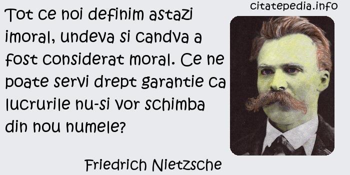 Friedrich Nietzsche - Tot ce noi definim astazi imoral, undeva si candva a fost considerat moral. Ce ne poate servi drept garantie ca lucrurile nu-si vor schimba din nou numele?
