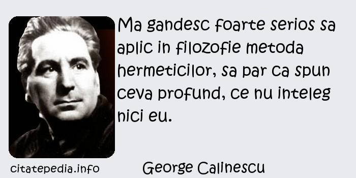 George Calinescu - Ma gandesc foarte serios sa aplic in filozofie metoda hermeticilor, sa par ca spun ceva profund, ce nu inteleg nici eu.