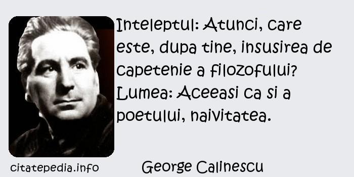 George Calinescu - Inteleptul: Atunci, care este, dupa tine, insusirea de capetenie a filozofului? Lumea: Aceeasi ca si a poetului, naivitatea.
