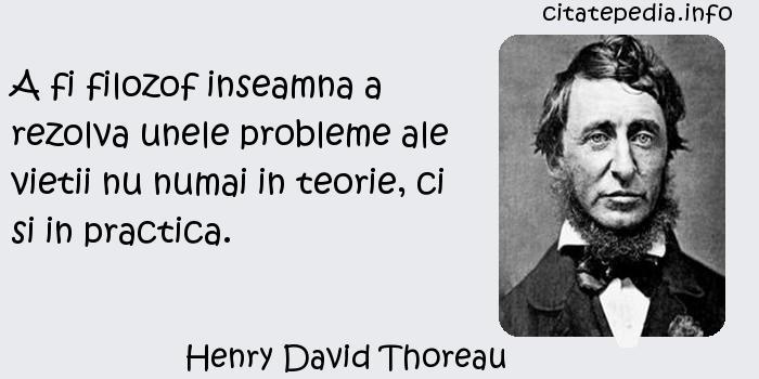 Henry David Thoreau - A fi filozof inseamna a rezolva unele probleme ale vietii nu numai in teorie, ci si in practica.