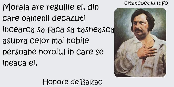 Honore de Balzac - Morala are regulile ei, din care oamenii decazuti incearca sa faca sa tasneasca asupra celor mai nobile persoane noroiul in care se ineaca ei.