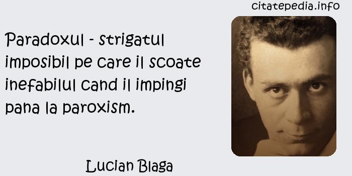 Lucian Blaga - Paradoxul - strigatul imposibil pe care il scoate inefabilul cand il impingi pana la paroxism.