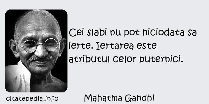 Mahatma Gandhi - Cei slabi nu pot niciodata sa ierte. Iertarea este atributul celor puternici.
