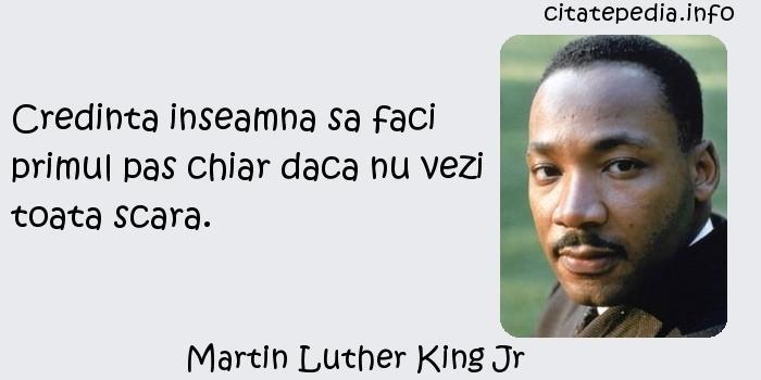 Martin Luther King Jr - Credinta inseamna sa faci primul pas chiar daca nu vezi toata scara.