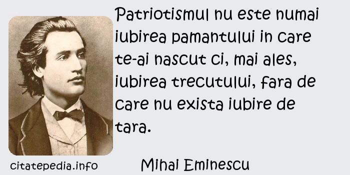 Mihai Eminescu - Patriotismul nu este numai iubirea pamantului in care te-ai nascut ci, mai ales, iubirea trecutului, fara de care nu exista iubire de tara.
