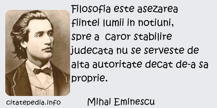 Mihai Eminescu - Filosofia este asezarea fiintei lumii in notiuni, spre a  caror stabilire judecata nu se serveste de alta autoritate decat de-a sa proprie.