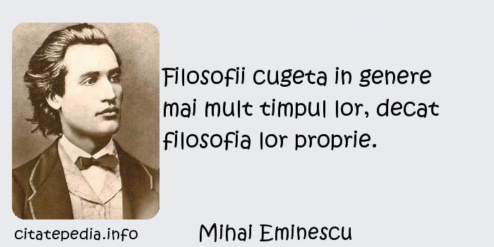 Mihai Eminescu - Filosofii cugeta in genere mai mult timpul lor, decat filosofia lor proprie.