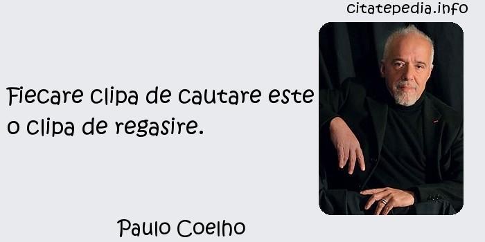 Paulo Coelho - Fiecare clipa de cautare este o clipa de regasire.