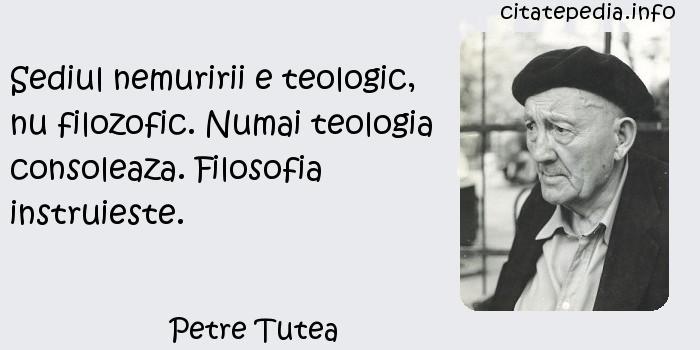Petre Tutea - Sediul nemuririi e teologic, nu filozofic. Numai teologia consoleaza. Filosofia instruieste.