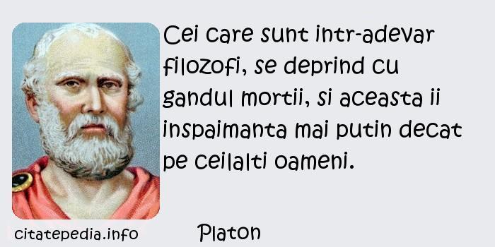 Platon - Cei care sunt intr-adevar filozofi, se deprind cu gandul mortii, si aceasta ii inspaimanta mai putin decat pe ceilalti oameni.