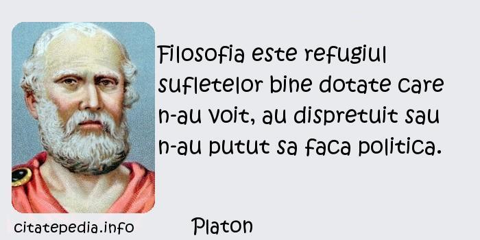 Platon - Filosofia este refugiul sufletelor bine dotate care n-au voit, au dispretuit sau n-au putut sa faca politica.