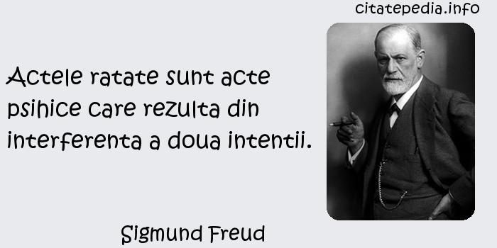 Sigmund Freud - Actele ratate sunt acte psihice care rezulta din interferenta a doua intentii.