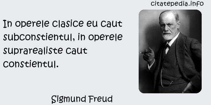 Sigmund Freud - In operele clasice eu caut subconstientul, in operele suprarealiste caut constientul.