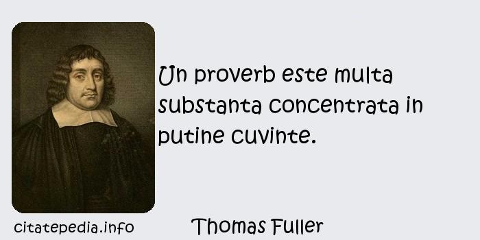 Thomas Fuller - Un proverb este multa substanta concentrata in putine cuvinte.