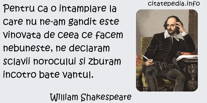 William Shakespeare - Pentru ca o intamplare la care nu ne-am gandit este vinovata de ceea ce facem nebuneste, ne declaram sclavii norocului si zburam incotro bate vantul.