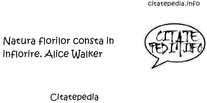 Citatepedia - Natura florilor consta in inflorire. Alice Walker