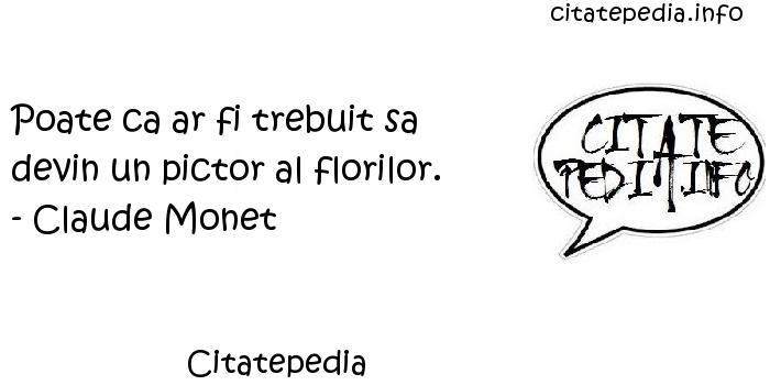 Citatepedia - Poate ca ar fi trebuit sa devin un pictor al florilor. - Claude Monet