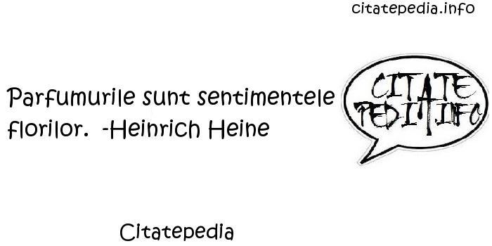 Citatepedia - Parfumurile sunt sentimentele florilor.  -Heinrich Heine