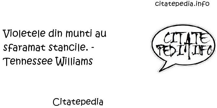 Citatepedia - Violetele din munti au sfaramat stancile. - Tennessee Williams