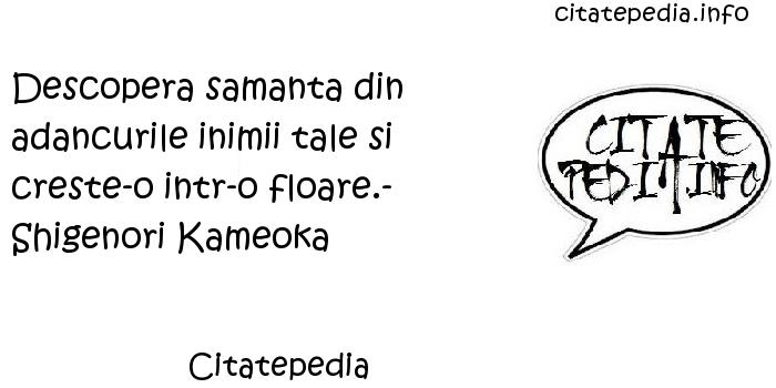 Citatepedia - Descopera samanta din adancurile inimii tale si creste-o intr-o floare.- Shigenori Kameoka