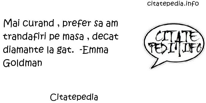 Citatepedia - Mai curand , prefer sa am trandafiri pe masa , decat diamante la gat.  -Emma Goldman