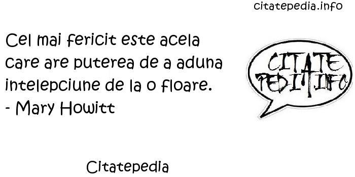 Citatepedia - Cel mai fericit este acela care are puterea de a aduna intelepciune de la o floare. - Mary Howitt