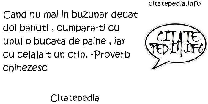 Citatepedia - Cand nu mai in buzunar decat doi banuti , cumpara-ti cu unul o bucata de paine , iar cu celalalt un crin. -Proverb chinezesc