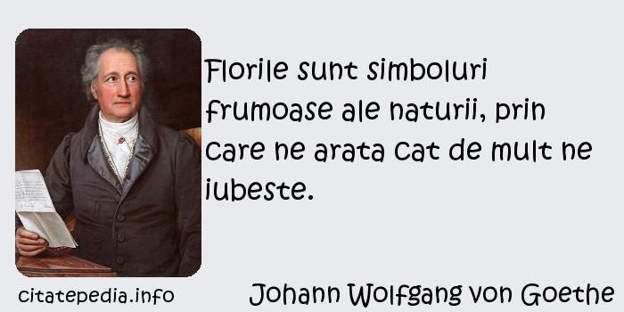 Johann Wolfgang von Goethe - Florile sunt simboluri frumoase ale naturii, prin care ne arata cat de mult ne iubeste.