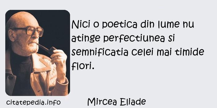 Mircea Eliade - Nici o poetica din lume nu atinge perfectiunea si semnificatia celei mai timide flori.