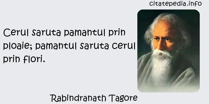 Rabindranath Tagore - Cerul saruta pamantul prin ploaie; pamantul saruta cerul prin flori.