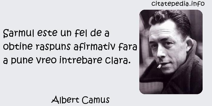 Albert Camus - Sarmul este un fel de a obtine raspuns afirmativ fara a pune vreo intrebare clara.